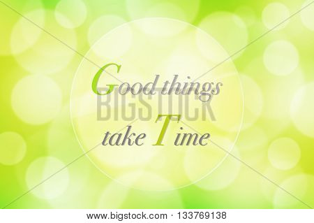 Good things take time on colorful nature green with bokeh abstract background