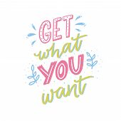 Get What You Want. Motivational Quote, Hand Lettering For Posters And Cards. Inspirational Saying poster