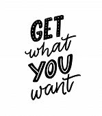 Get What You Want. Motivation Quote For Posters And Apparel Design. Hand Letteing Inscription poster