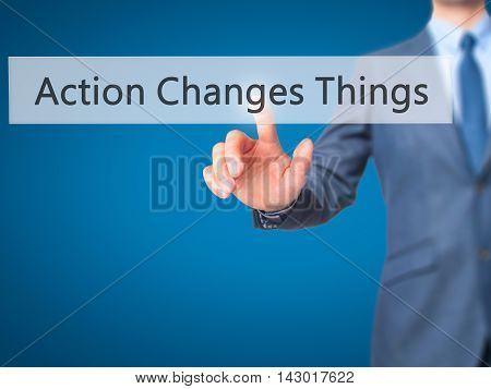 Action Changes Things -  Businessman Press On Digital Screen.