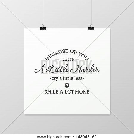 Because of you i laugh a little harder cry a little less and smile a lot more - Quote typographical Background on the poster. Vector EPS10 illustration.