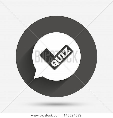 Quiz check in speech bubble sign icon. Questions and answers game symbol. Circle flat button with shadow. Vector