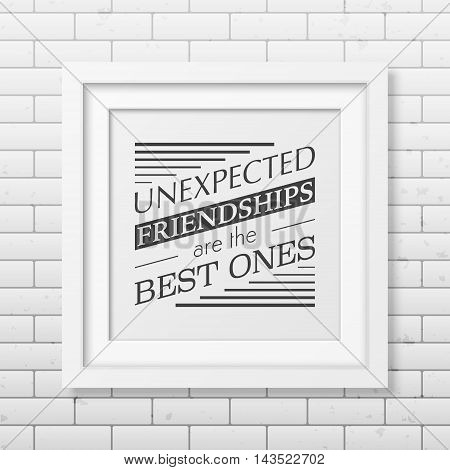 Unexpected friendships are the best ones - Typographical Poster in the realistic square white frame on the brick wall background. Vector EPS10 illustration.