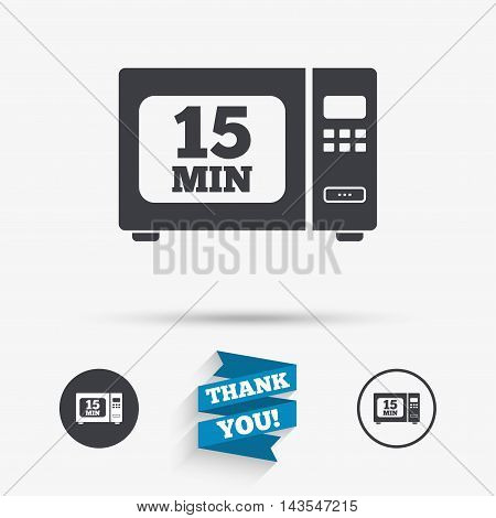 Cook in microwave oven sign icon. Heat 15 minutes. Kitchen electric stove symbol. Flat icons. Buttons with icons. Thank you ribbon. Vector