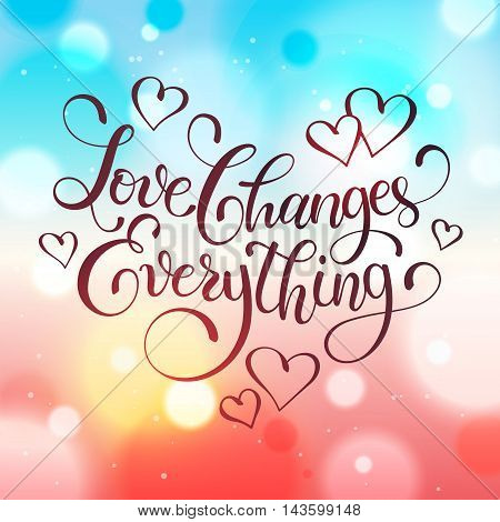 Valentine day greeting card.  Love changes everything. Hand drawn calligraphy on blurred colorful background. Romantic vector illustration.