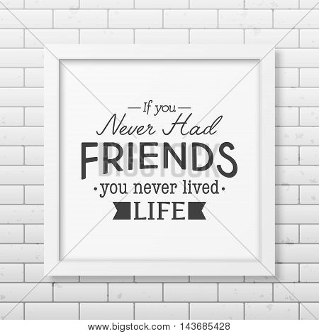If you never had friends you never lived life - Typographical Poster in the realistic square white frame on the brick wall background. Vector EPS10 illustration.
