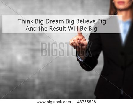 Think Big Dream Big Believe Big And The Result Will Be Big - Businesswoman Hand Pressing Button On T