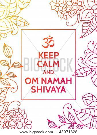 Keep calm and Om Namah Shivaya. Om mantra motivational typography poster on white background with colorful orange and red floral pattern. Yoga and meditation studio poster or postcard.