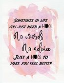 Hug Quote Inspirational Message Says Sometimes In Life You Just Need A Hug, No Words, No Advice, Jus poster
