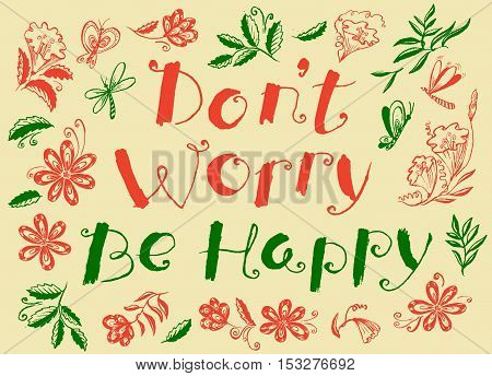 Don't worry be happy hand drawn lettering motivation quote with flowers and leaves doodle insects - dragonfly and butterfly. Design element for t-shirt backgrounds and greeting cards
