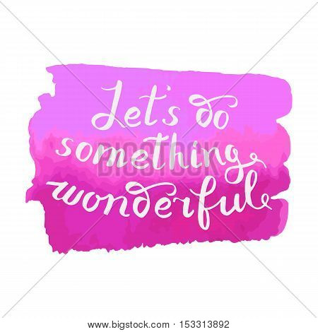 Let s do something wonderful-motivational quote typography art. Black vector phrase isolated on red watercolor background. Lettering for posters cards design.