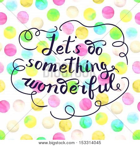Let s do something wonderful-motivational quote typography art. Black vector phrase isolated on colorful polka dots watercolor background. Lettering for posters cards design.