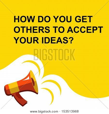 Megaphone With How Do You Get Others To Accept Your Ideas Announcement. Flat Style Illustration