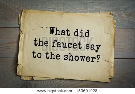 Traditional riddle. What did the faucet say to the shower?(