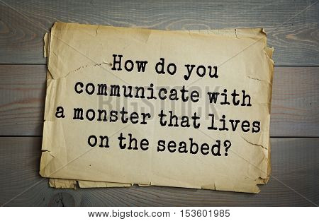 Traditional riddle. How do you communicate with a monster that lives on the seabed?( Drop him a line.)