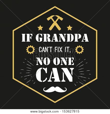 Vector quote - If Grandpa Can t Fix It, No One Can Grandfather gift. Happy grandparents day card. ideal for printing on t-shirts, cups and other gifts