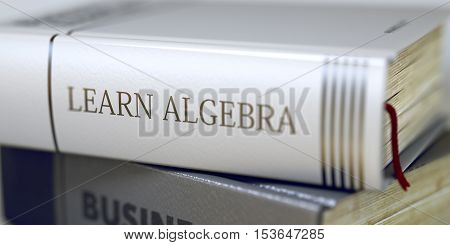 Stack of Business Books. Book Spines with Title - Learn Algebra. Closeup View. Book in the Pile with the Title on the Spine Learn Algebra. Blurred Image with Selective focus. 3D.