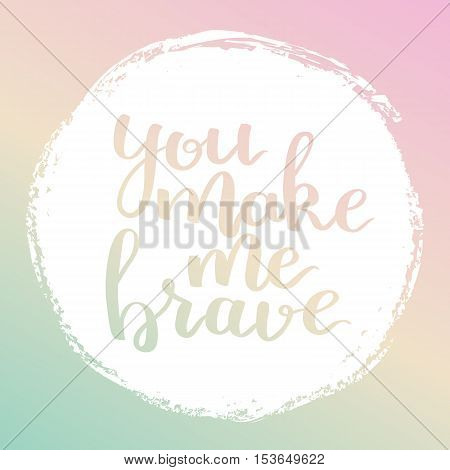 Vector Motivational Quote Lettering You Make Me Brave. White Circle On Dreamy Gradient Background. D