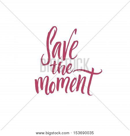 Save the moment. Hand Drawn Calligraphy on White Background. Hand drawn wedding calligraphy. Modern brush calligraphy. Hand drawn lettering background. Ink illustration.