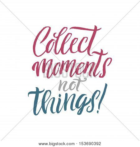 Collect Moments not Things. Hand Drawn Calligraphy. Collect moments not things postcard. Motivational and inspirational quote. Ink illustration. Modern brush calligraphy.