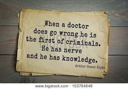 Top 25 quotes by Arthur Conan Doyle (1859-1930) - English writer, author books about Sherlock Holmes.   When a doctor does go wrong he is the first of criminals. He has nerve and he has knowledge.