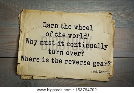 Top 10 quotes by Jack London (1876 - 1916) - American writer, socialist, social activist. Darn the wheel of the world! Why must it continually turn over? Where is the reverse gear?