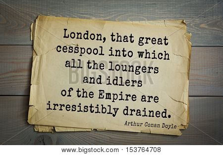 Top 25 quotes by Arthur Conan Doyle (1859-1930) - English writer.  London, that great cesspool into which all the loungers and idlers of the Empire are irresistibly drained.