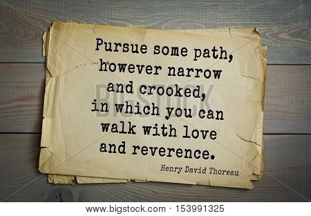 Top -140 quotes by Henry Thoreau  (1817- 1862) - American writer, philosopher, naturalist, and public figure Pursue some path, however narrow and crooked, in which you can walk with love and reverence