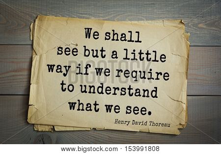 Top -140 quotes by Henry Thoreau  (1817- 1862) - American writer, philosopher, naturalist, and public figure.We shall see but a little way if we require to understand what we see.