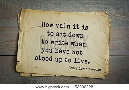 Top -140 quotes by Henry Thoreau  (1817- 1862) - American writer, philosopher, naturalist, and public figure. How vain it is to sit down to write when you have not stood up to live.
