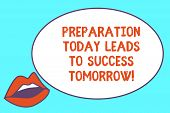 Writing Note Showing Preparation Today Leads To Success Tomorrow. Business Photo Showcasing Prepare  poster