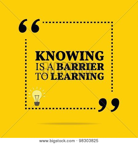 Inspirational Motivational Quote. Knowing Is A Barrier To Learning.