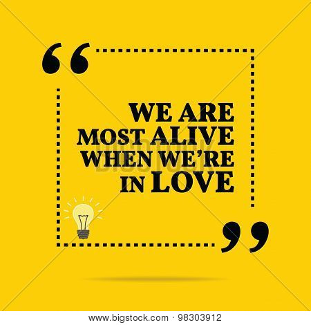 Inspirational Motivational Quote. We Are Most Alive When We're In Love.