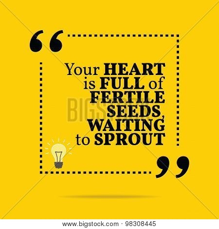 Inspirational Motivational Quote. Your Heart Is Full Of Fertile Seed, Waiting To Sprout.