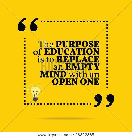 Inspirational Motivational Quote. The Purpose Of Education Is To Replace An Empty Mind With An Open