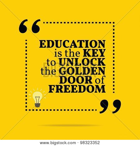 Inspirational Motivational Quote. Education Is The Key To Unlock The Golden Door Of Freedom.