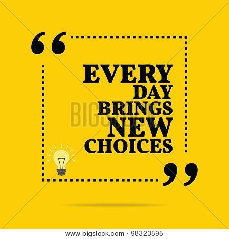 Inspirational Motivational Quote. Every Day Brings New Choices.