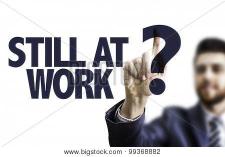 Business man pointing the text: Still At Work?
