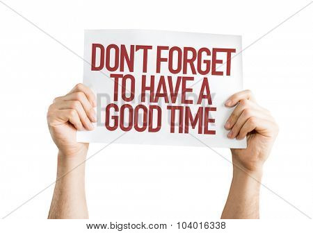 Don't Forget To Have a Good Time placard isolated on white