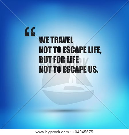 We travel not to escape life, but for life not to escape us. - Inspirational Quote, Slogan, Saying