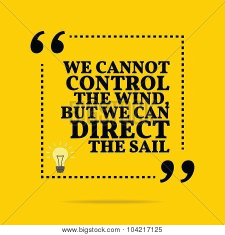 Inspirational Motivational Quote. We Cannot Control The Wind, But We Can Direct The Sail.