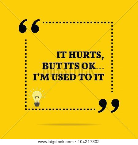 Inspirational Motivational Quote. It Hurts, But Its Ok... I'm Used To It.