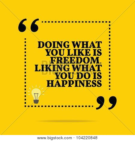 Inspirational Motivational Quote. Doing What You Like Is Freedom. Liking What You Do Is Happiness.