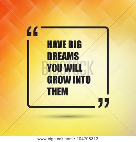 Have Big Dreams You Will Grow Into Them - Inspirational Quote, Slogan, Saying on an Abstract Yellow Background