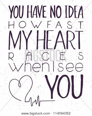 Vector Illustration Of Hand Lettering Inspiring Quote - You Have No Idea How Fast My Heart Races Whe