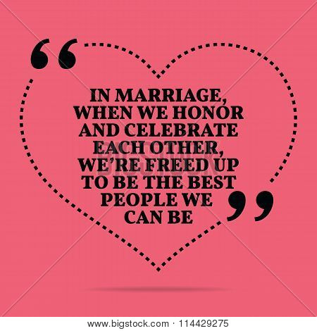 Inspirational Love Marriage Quote. In Marriage, When We Honor And Celebrate Each Other, We're Freed