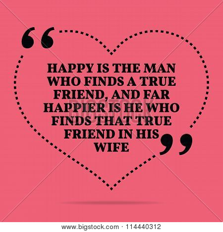 Inspirational Love Marriage Quote. Happy Is The Man Who Finds A True Friend, And Far Happier Is He W