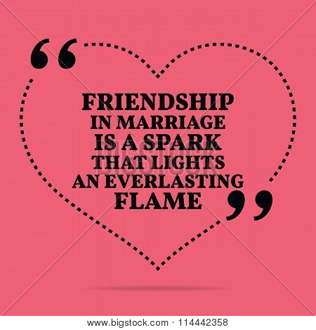 Inspirational Love Marriage Quote. Friendship In Marriage Is A Spark That Lights An Everlasting Flam