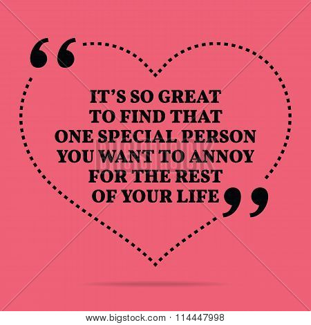 Inspirational Love Marriage Quote. It's So Great To Find That One Special Person You Want To Annoy F