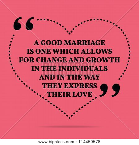 Inspirational Love Marriage Quote. A Good Marriage Is One Which Allows For Change And Growth In The